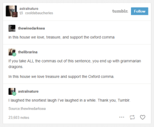 Love, Tumblr, and Thank You: astralnature  tumbl  Follow  cooldebaucheries  thewinedarksea  in this house we love, treasure, and support the oxford comma  thelibrarina  you take ALL the commas out of this sentence, you end up with grammarian  dragons  In this house we love treasure and support the Oxford comma.  astralnature  I laughed the snortiest laugh I've laughed in a while. Thank you, Tumblr  Source thewinedarksea  23,603 notes A grammarian you dont wanna piss off