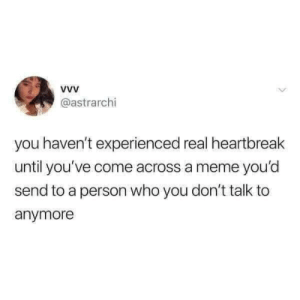 Memes i woulda sent to my brother.: @astrarchi  you haven't experienced real heartbreak  until you've come across a meme you'd  send to a person who you don't talk to  anymore Memes i woulda sent to my brother.
