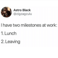 Latinos, Memes, and Work: Astro Black  azigzagzulu  I have two milestones at work:  1. Lunch  2. Leaving Yess 😂😂😂😂 🔥 Follow Us 👉 @latinoswithattitude 🔥 latinosbelike latinasbelike latinoproblems mexicansbelike mexican mexicanproblems hispanicsbelike hispanic hispanicproblems latina latinas latino latinos hispanicsbelike
