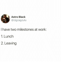 Funny, Work, and Black: Astro Black  @zigzagzulu  I have two milestones at work  1. Lunch  2. Leaving That's about it @thefunnyintrovert 😅 TwitterCreds: zigzagzulu