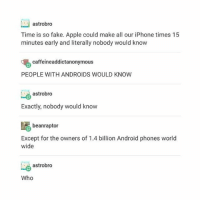 Android, Apple, and Fake: astrobro  Time is so fake. Apple could make all our iPhone times 15  minutes early and literally nobody would know  caffeine addictanonymous  PEOPLE WITH ANDROIDS WOULD KNOW  astrobro  Exactly, nobody would know  beanraptor  Except for the owners of 1.4 billion Android phones world  wide  astrobro  Who I'm just going to go out and say it... Jane the virgin is better than twilight.. I mean Rafael.. Is a daddy... And the white one.. Wow .. I mean what a sweetheart.. And I can't believe I forgot his name.. I think its Matthew..
