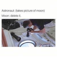 Lol: Astronaut: (takes picture of moon)  Moon: delete it.  wittor Daddy yaw Lol