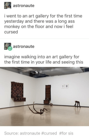 Ass, Life, and Monkey: astronaute  i went to an art gallery for the first time  yesterday and there was a long ass  monkey on the floor and now i feel  cursed  astronaute  imagine walking into an art gallery for  the first time in your life and seeing this  Source: astronaute #cursed #for sis SCP