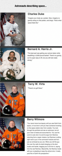 """<p>Astronauts Describe Their Space Experiences.</p>: Astronauts describing space..  Charles Duke  Imagine your body as a potato. Now, imagine no  gravity acting on that potato, and bingo: That's what  space feels like.  Bernard A. Harris Jr.  The best part was getting your picture taken while  deadlifting a 3,000-pound barbell. There's no gravity,  so it's super easy to lift, but you still look really  strong.  Terry W. Virts  There's no golf there.  Barry Wilmore  """"You never know true beauty until you see Earth from  space, or true terror until you hear someone knocking  on the space station door from outside. You look  through the porthole and see an astronaut, but all  your crew is inside and accounted for. You use the  comm to ask who it is and he says he's Ramirez  returning from a repair mission, but Ramirez is sitting  right next to you in the command module and he's  just as confused as you are. When you tell the guy  this over the radio he starts banging on the door  louder and harder, begging you to let him in, saying  he's the real Ramirez. Meanwhile, the Ramirez inside  i you is pleading to keep the airlock shut. It really  puts life on Earth into perspective. <p>Astronauts Describe Their Space Experiences.</p>"""