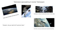 """Witty Banter: """"Astronauts spacewalking in movies"""" Starterpack  Cool shot of Earth during sunrise  Cool  Colleagues making friendly/witty banter to each other  """"Houston, do you read me? Loud and clear.""""  Dramatic music as camera pans around to the ship"""
