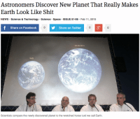 "Facebook, News, and Shit: Astronomers Discover New Planet That Really Makes  Earth Look Like Shit  NEWS Science & Technology Science Space ISSUE 51.06 Feb 11, 2015  Share on Facebook  Share on Twitter  зу  HD 904790 b  Earth  Scientists compare the newly discovered planet to the wretched horse turd we call Earth. <p><a href=""http://theonion.tumblr.com/post/110728030258/astronomers-discover-new-planet-that-really-makes"" class=""tumblr_blog"">theonion</a>:</p>  <blockquote><p><a href=""http://onion.com/1FyGb6v"">Astronomers Discover New Planet That Really Makes Earth Look Like Shit</a> </p></blockquote>"