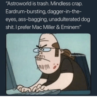 "Haters be like.. 😂 https://t.co/PdxePgg6Mu: ""Astroworld is trash. Mindless crap.  Eardrum-bursting, dagger-in-the-  eyes, ass-bagging, unadulterated dog  shit. I prefer Mac Miller & Eminem""  Al\  @hennydemiks Haters be like.. 😂 https://t.co/PdxePgg6Mu"