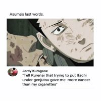 "Naruto, Cancer, and Last Words: Asuma's last words.  Jordy Kurogane  ""Tell Kurenai that trying to put Itachi  under genjutsu gave me more cancer  than my cigarettes"" big oof 😩😩😂"