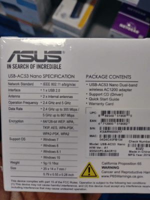 Windows, China, and California: ASUS  (R  IN SEARCH OF INCREDIBLE  USB-AC53 Nano SPECIFICATION  PACKAGE CONTENTS  IEEE 802.11 a/b/g/n/ac  Network Standard  USB-AC53 Nano Dual-band  wireless AC1200 adapter  Support CD (Driver)  Quick Start Guide  Warranty Card  1 x USB 2.0  Interface  Antenna  2x Internal antennas  Operation Frequency  2.4 GHz and 5 GHz  2.4 GHz up to 300 Mbps/  Data Rate  .  UPC:  5 GHZ up to 867 Mbps  28342 51208  0  .64/128-bit WEP, WPA,  Encryption  EAN:  4 712900 518082  TKIP, AES, WPA-PSK,  S/N:  K3IARN000017  WPA2-PSK, WPA2  MAC: II  04D4C45FB134  Model: USB-AC53 Nano  Windows 7  Support OS  Check Numbe  Windows 8  H/W Ver.: A1  BDZ2  Made in China  Windows 8.1  80IG03P0-BAOR10  MFG.Year 2018  Windows 10  Weight  5g/0.18oz  California Proposition 65  WARNING  Size  20 x 14 x 7 mm/  Cancer and Reproductive Harr  www.P65Warnings.ca.gov  0.79 x 0.55 x 0.28 inch  This device complies with part 15 of the FCC Rules. Operation is subject to the following two conditions:  (1) This device may not cause harmful interference, and (2) this device must accept any interference receiv  including interference that may cause undesired operation. How's this for 35?