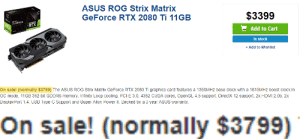 Aussie Prices. Amiright fellas or amiright?: ASUS ROG Strix Matrix  GeForce RTX 2080 Ti 11GB  er  $3399  RTX  Add to Cart  In stock  Add to Wishlist  On sale! (normally $3799) The ASUS ROG Strix Matrix GeForce RTX 2080 Ti graphics card features a 1350MHZ base clock with a 1815MHZ boost clock in  OC mode, 11GB 352-bit GDDR6 memory, Infinity Loop cooling, PCI-E 3.0, 4352 CUDA cores, OpenGL 4.5 support, DirectX 12 support, 2x HDMI 2.0b, 2x  DisplayPort 1.4, USB Type-C Support and Super Alloy Power II. Backed by a 3 year ASUS warranty.  On sale! (normally $3799) Aussie Prices. Amiright fellas or amiright?
