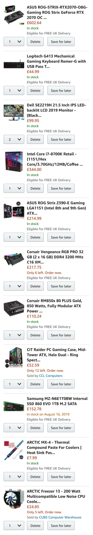 Approaching my first build, opinions? Not an expert.: ASUS ROG-STRIX-RTX2070-08G-  RTX  Gaming ROG Strix GeForce RTX  2070 OC.  £602.64  RTX  In stock  Eligible for FREE UK Delivery  Delete  Save for later  1  Logitech G413 Mechanical  Gaming Keyboard Romer-G with  USB Pass T...  £44.99  In stock  Eligible for FREE UK Delivery  Save for later  V  Delete  1  Dell SE2219H 21.5 Inch IPS LED-  backlit LCD 2019 Monitor -  (Black...  £99.95  In stock  Eligible for FREE UK Delivery  V  Save for later  Delete  2  Intel Core i7-8700K Retail -  intel  (1151/Hex  Core/3.70GHZ/12MB/Coffee ...  UNLOCKED  £344.00  In stock  Eligible for FREE UK Delivery  Save for later  Delete  1  ASUS ROG Strix Z390-E Gaming  AURA  LGA1151 (Intel 8th and 9th Gen)  ATX..  £214.99  In stock  Eligible for FREE UK Delivery  Delete  Save for later  1  Corsair Vengeance RGB PRO 32  GB (2 x 16 GB) DDR4 3200 MHz  C16 XM...  £217.75  Only 6 left. Order now.  Eligible for FREE UK Delivery  Save for later  Delete  1  Corsair RM850x 80 PLUS Gold,  850 Watts, Fully Modular ATX  Power...  RM 850x  £110.24  In stock  Eligible for FREE UK Delivery  Save for later  Delete  1  CiT Raider PC Gaming Case, Mid-  Tower ATX, Halo Dual - Ring  Spect...  £52.59  RIGE  Only 12 left. Order now.  Sold by CCL Computers  Save for later  1  Delete  Samsung MZ-N6E1TOBW Internal  SSD 860 EVO 1TB M.2 SATA  V-NAND SSD  860 EVO  £152.78  In stock on  August 16, 2019  Eligible for FREE UK Delivery  Save for later  Delete  1  V  ARCTIC MX-4 - Thermal  2019  SCAN&WIN  Edition s$1000  Compound Paste For Coolers |  EVERY MONTH  Heat Sink Pas...  MAm  £7.99  include  In stock  Eligible for FREE UK Delivery  Save for later  Delete  1  ARCTIC Freezer 13 - 200 Watt  Multicompatible Low Noise CPU  ARCT  Coole...  £24.85  Only 5 left. Order now.  Sold by CUBS Computer Warehouse  Save for later  Delete  1  FORE.. Approaching my first build, opinions? Not an expert.