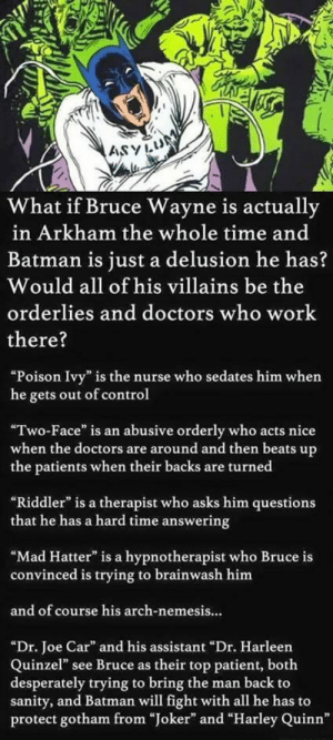 """Batman theory that will BLOW. YOUR. MIND.http://omg-humor.tumblr.com: ASYLUM  What if Bruce Wayne is actually  in Arkham the whole time and  Batman is just a delusion he has?  Would all of his villains be the  orderlies and doctors who work  there?  """"Poison Ivy"""" is the nurse who sedates him when  he gets out of control  """"Two-Face"""" is an abusive orderly who acts nice  when the doctors are around and then beats up  the patients when their backs are turned  """"Riddler"""" is a therapist who asks him questions  that he has a hard time answering  """"Mad Hatter"""" is a hypnotherapist who Bruce is  convinced is trying to brainwash him  and of course his arch-nemesis..  """"Dr. Joe Car"""" and his assistant """"Dr. Harleen  Quinzel"""" see Bruce as their top patient, both  desperately trying to bring the man back to  sanity, and Batman will fight with all he has to  protect gotham from """"Joker"""" and """"Harley Quinn"""" Batman theory that will BLOW. YOUR. MIND.http://omg-humor.tumblr.com"""
