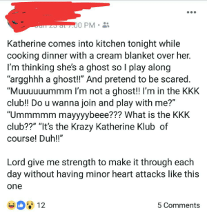 "Club, Kkk, and Shit: at.00 PM  Katherine comes into kitchen tonight while  cooking dinner with a cream blanket over her.  I'm thinking she's a ghost so I play along  ""argghhh a ghost!"" And pretend to be scared.  ""Muuuuuummm I'm not a ghost!! I'm in the KKK  club!! Do u wanna join and play with me?""  ""Ummmmm mayyyybeee??? What is the KKK  club??"" ""It's the Krazy Katherine Klub of  course! Duh!!""  Lord give me strength to make it through each  day without having minor heart attacks like this  one  12  5 Comments My aunt makes up shit like this all the time, her FB is a treasure trove."