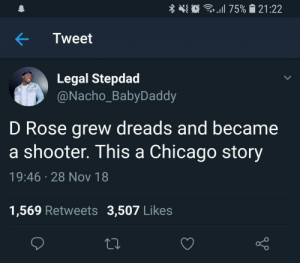 Chicago, Dank, and Dreads: at . 1 11 75%  121 :22  Tweet  Legal Stepdad  @Nacho_BabyDaddy  D Rose grew dreads and became  a shooter. This a Chicago story  19:46 28 Nov 18  1,569 Retweets 3,507 Like:s A Chicago story by cosmic_scum MORE MEMES
