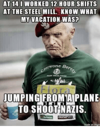 Memes, True, and Vacation: AT 14 0 WORKED 12 HOUR SHIFTS  AT THE STEEL MILL. KNOW WHAT  MY VACATION WAS?  erwone B  wone Bere  JUMPINGIFROMAPLANE  TO SHOOT NAZIS.  Batteries  OLYMPuS  made on imgu This is what a true badass looks like. https://t.co/8x9PaXZPQu