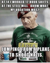 Thanks for your service!: AT 14 I WORKED 12 HOUR SHIFTS  AT THE STEEL MILL. KNOW WHAT  MY VACATION WAS?  erwone B  JUMPING FROM A PLANE  TO SHOOT NAZIS  Batteries  OLYMPU3 Thanks for your service!