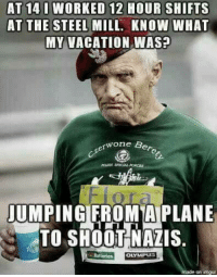 And he walked uphill 5 miles to school every day.....: AT 14 I WORKED 12 HOUR SHIFTS  AT THE STEEL MILL. KNOW WHAT  MY VACATION WAS?  erwone B  UMPING FROMA PLANE  TO SHOOT NAZIS.  made on ingur And he walked uphill 5 miles to school every day.....