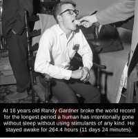 Randi: At 16 years old Randy Gardner broke the world record  for the longest period a human has intentionally gone  without sleep without using stimulants of any kind. He  stayed awake for 264.4 hours (11 days 24 minutes).  fb.comPfactsweird