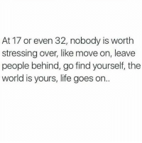 Life, Memes, and Relationships: At 17 or even 32, nobody is worth  stressing over, like move on, leave  people behind, go find yourself, the  world is yours, life goes on. Via @thepoweroftantra 😊 Accept the fact that you will grow apart from people you've had significant relationships with. Understand when someone no longer positively affects your life. Let them go. Don't hinder your growth. - unknown . stopstressing perspective wisdom relax meditate letgo awakespiritual