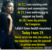 🙌: At 22,I was working with  children and communities.  At 25, I was waitressing to  support my family.  At 28, I won my primary  for Congress.  I didn't have health insurance.  Today I turn 29  You're never too late, too early, or  too imperfect to care for yourself  or pursue your dreams.  Alexandria Ocasio-Cortez usDeunsog 🙌