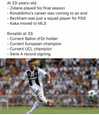 Memes, Squad, and Jeep: At 33-years-old:  Zidane played his final season  Ronaldinho's career was coming to an end  - Beckham was just a squad player for PSG  Kaka moved to MLS  Ronaldo at 33:  Current Ballon d'Or holder  Current European champion  Current UCL champion  Serie A record signing.  Jeep Ronaldo 💪🏽💪🏽