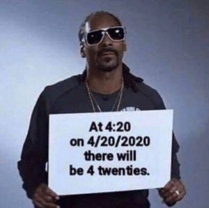 Smoke grass… amiright?: At 4:20  on 4/20/2020  there will  be 4 twenties. Smoke grass… amiright?