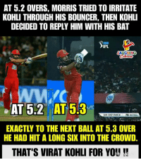 #RCBvDD #IPL: AT 5.2 OVERS, MORRIS TRIED TO IRRITATE  KOHLI THROUGH HIS BOUNCER, THEN KOHLI  DECIDED TO REPLY HIM WITH HIS BAT  IPL  AUGHING  AT 53  SIX DISTANCE  76 METRES  EXACTLY TO THE NEXT BALL AT 5.3 OVER  HE HAD HIT A LONG SIX INTO THE CROWD.  THAT'S VIRAT KOHLI FOR YOU #RCBvDD #IPL
