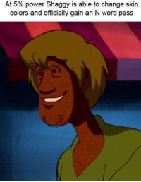 Power: At 5% power Shaggy is able to change skin  colors and officially gain an N word pass