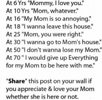 """Happy Mother's day: At 6 Yrs """"Mommy, I love you  At 10 Yrs """"Mom, whatever.""""  At 16 """"My Mom is so annoying.""""  At 18 """"I wanna leave this house.""""  At 25 """"Mom, you were right.'  At 30 """"I wanna go to Mom's house.""""  At 50 """"I don't wanna lose my Mom.""""  At 70 """"I would give up Everything  for my Mom to be here with me.""""  """"Share"""" this post on your wall if  you appreciate & love your Mom  whether she is here or not. Happy Mother's day"""