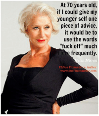 "Memes, 🤖, and Usings: At 70 years old,  if I could give my  younger self one  piece of advice,  it would be to  use the words  ""fuck off"" much  more frequently.  elen Mirren  Sue Fitzmaur  e, Author  www.SueFitzmauri  com Get my book 'Purpose' http://amzn.to/2a1yjDA Free e-book: www.suefitzmaurice.com/free-e-book Online course www.suefitzmaurice.com/purpose"