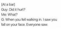 Fall, Saw, and Irl: [At a barl  Guy: Did it hurt?  Me: What?  G: When you fell walking in. I saw you  fall on your face. Everyone saw. Me irl