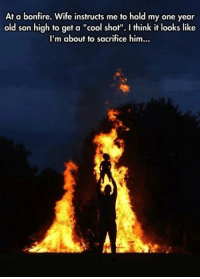 """Memes, Cool, and Wife: At a bonfire. Wife instructs me to hold my one year  old son high to get a """"cool shot"""". I think it looks like  I'm about to sacrifice him..."""