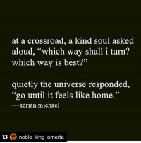 """Repost @noble_king_omerta there's no place like home 🌍🌱: at a crossroad, a kind soul asked  aloud, """"which way shall i turn?  which way is best?""""  quietly the universe responded,  """"go until it feels like home.""""  adrian michael  noble king omerta. Repost @noble_king_omerta there's no place like home 🌍🌱"""