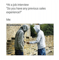"""Job Interview, Meme, and Memes: *At a job interview  Do you have any previous sales  experience?""""  Me:  IG emeMang breh this is me also add my snapchat: jamjarface for uncensored savage memes 18+ 🚫 credit: @mememang"""