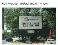 Food, Kendrick Lamar, and Memes: At a Mexican restaurant in my town  El Huarache  Authentic Mexican Food  KENDRICK LAMAR  EATS FOR FREE  ER Kendrick Lamar 😂 https://t.co/Jp8vLVP5SX