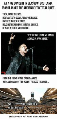 """Submitted by Charlie Gregor: AT A U2 CONCERT IN GLASGOW,SCOTLAND,  [BONO] ASKED THE AUDIENCE FOR TOTAL QUIET  THEN,IN THE SILENCE,  HE STARTED TO SLOWLY CLAP HIS HANDS,  ONCE EVERY FEW SECONDS.  HOLDING THEAUDIENCE IN TOTAL SILENCE,  HE SANDINTOTHE MICROPHONE  """"EVERYTIME ICLAP MY HANDS  ACHILDIN AFRICA DIES.  FROM THE FRONTOF THE CROWD AVOICE  WITHA BROAD SCOTTISH ACCENTPIERCEDTHE QUIET  SWELL STOP DOIN ITTHEN  SHARED ON ITM NOT RIGHT IN THE HEAD.COM Submitted by Charlie Gregor"""