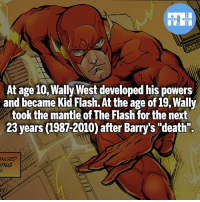 "Batman, Memes, and Superman: At age 10,Wally West developed his powers  and became Kid Flash. At the age of i9, Wally  took the mantle of The Flash for the next  23 years (1987-2010) after Barry's ""'death"".  NGED  ING When someone says ""Wally doesn't have experience"" - My other IG accounts @factsofflash @yourpoketrivia @webslingerfacts ⠀⠀⠀⠀⠀⠀⠀⠀⠀⠀⠀⠀⠀⠀⠀⠀⠀⠀⠀⠀⠀⠀⠀⠀⠀⠀⠀⠀⠀⠀⠀⠀⠀⠀⠀⠀ ⠀⠀--------------------- batmanvssuperman xmen batman superman wonderwoman deadpool spiderman hulk thor ironman marvel greenlantern theflash wolverine daredevil aquaman justiceleague homecoming infinitywar ezramiller wallywest redhood avengers jasontodd blackpanther tomholland squirrelgirl like4like injustice2"