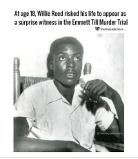 "Willie Reed did not know Emmett Till, the young man whose murder in the Mississippi Delta became one of the most infamous lynchings in the history of the Jim Crow South. Mr. Reed saw him only once — on Aug. 28, 1955, during the last hours of Till's life — in the back of a green and white Chevrolet pickup truck. Mr. Reed, a sharecropper, risked his life at 18 to appear as a surprise witness in the prosecution of the white men accused of the crime. He became the momentary hero of the Till trial, an event that helped spur the civil rights movement. Mr. Reed passed away in 2013 at a hospital in Oak Lawn, Illinois. He was 76, and he had lived in Chicago under a different name — first in secrecy and later in relative obscurity — since fleeing Mississippi for his safety over 65 years ago. For decades, he had worked as a hospital orderly. Mr. Reed knew speaking out against the defendants in the case would make him, too, a target for lynching. But he ""couldn't have walked away,"" he said years later. ""Emmett was 14,"" Mr. Reed told the CBS News show ""60 Minutes,"" ""and they killed him. I mean, that's not right. . . . I knew that I couldn't say no. Via: washingtonpost.com WillieReed EmmettTill theblaquelioness: At age 18, Willie Reed risked his life to appear as  a surprise witness in the Emmett Till Murder Trial  theblaquelioness  @theblaquelioness Willie Reed did not know Emmett Till, the young man whose murder in the Mississippi Delta became one of the most infamous lynchings in the history of the Jim Crow South. Mr. Reed saw him only once — on Aug. 28, 1955, during the last hours of Till's life — in the back of a green and white Chevrolet pickup truck. Mr. Reed, a sharecropper, risked his life at 18 to appear as a surprise witness in the prosecution of the white men accused of the crime. He became the momentary hero of the Till trial, an event that helped spur the civil rights movement. Mr. Reed passed away in 2013 at a hospital in Oak Lawn, Illinois. He was 76, and he had lived in Chicago under a different name — first in secrecy and later in relative obscurity — since fleeing Mississippi for his safety over 65 years ago. For decades, he had worked as a hospital orderly. Mr. Reed knew speaking out against the defendants in the case would make him, too, a target for lynching. But he ""couldn't have walked away,"" he said years later. ""Emmett was 14,"" Mr. Reed told the CBS News show ""60 Minutes,"" ""and they killed him. I mean, that's not right. . . . I knew that I couldn't say no. Via: washingtonpost.com WillieReed EmmettTill theblaquelioness"