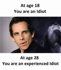Idiot: At age 18  You are an idiot  At age 28  You are an experienced Idiot