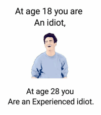 Idiot: At age 18 you are  An idiot  At age 28 you  Are an Experienced idiot.