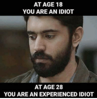 Idiot Memes: AT AGE 18  YOU ARE AN IDIOT  AT AGE 28  YOU ARE AN EXPERIENCED IDIOT
