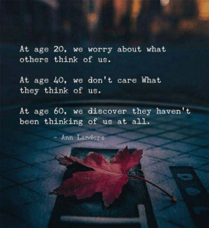 ann: At age 20, we worry about what  others think of us.  At age 40, we don't care What  they think of us.  At age 60, we discover they haven't  been thinking of us at all.  Ann Landers