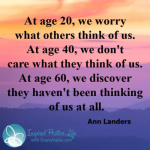 Life, Memes, and Discover: At age 20, we worry  what others think of us.  At age 40, we don't  care what they think of us.  At age 60, we discover  they haven't been thinking  of us at all.  Ann Landers  Impired Postitive Life  with EvanaValle.com <3