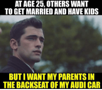 Getting Married Memes: AT AGE 25, OTHERS WANT  TO GET MARRIED AND HAVEKIDS  BUT WANT MY PARENTS IN  THE BACKSEAT OF MY AUDI CAR