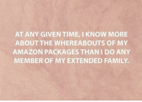 Amazon, Dank, and Family: AT ANY GIVEN TIME, I KNOW MORE  ABOUT THE WHEREABOUTS OF MY  AMAZON PACKAGES THAN I DO ANY  MEMBER OF MY EXTENDED FAMILY.