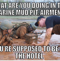 America, Friends, and Memes: AT ARE YOU DOING IN T  ARINE MUD PIT AIRMEN  URE SUPPOSED TO BE  THE HOTEL - - ❎ DOUBLE TAP pic 🚹 TAG your friends - - - ArmyStrong Sailor Marine Veterans Military Brotherhood Marines Navy AirForce CoastGuard UnitedStates USArmy Soldier NavySEALs airborne socialmedia - operator troops tactical Navylife patriot USMC Veteran America -