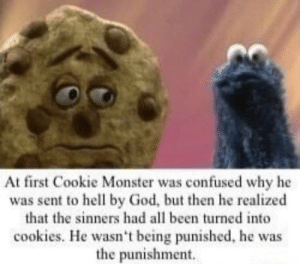 E: At first Cookie Monster was confused why he  was sent to hell by God, but then he realized  that the sinners had all been turned into  cookies. He wasn't being punished, he was  the punishment. E
