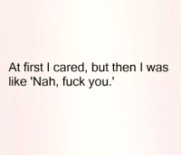 "💯: At first I cared, but then I was  like 'Nah, fuck you."" 💯"