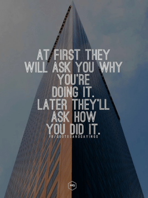 How, Ask, and Pid: AT/FIRST THEY  WILL ASK YOU WHY  YOURE  DOING IT  LATER THEY'LL  ASK HOW  You piD IT  FB/QUOTESANDSAYINGS  MQ