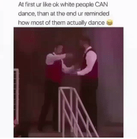 Funny, White People, and White: At first ur like ok white people CAN  dance, than at the end ur reminded  how most of them actually dance What was that last part?😂